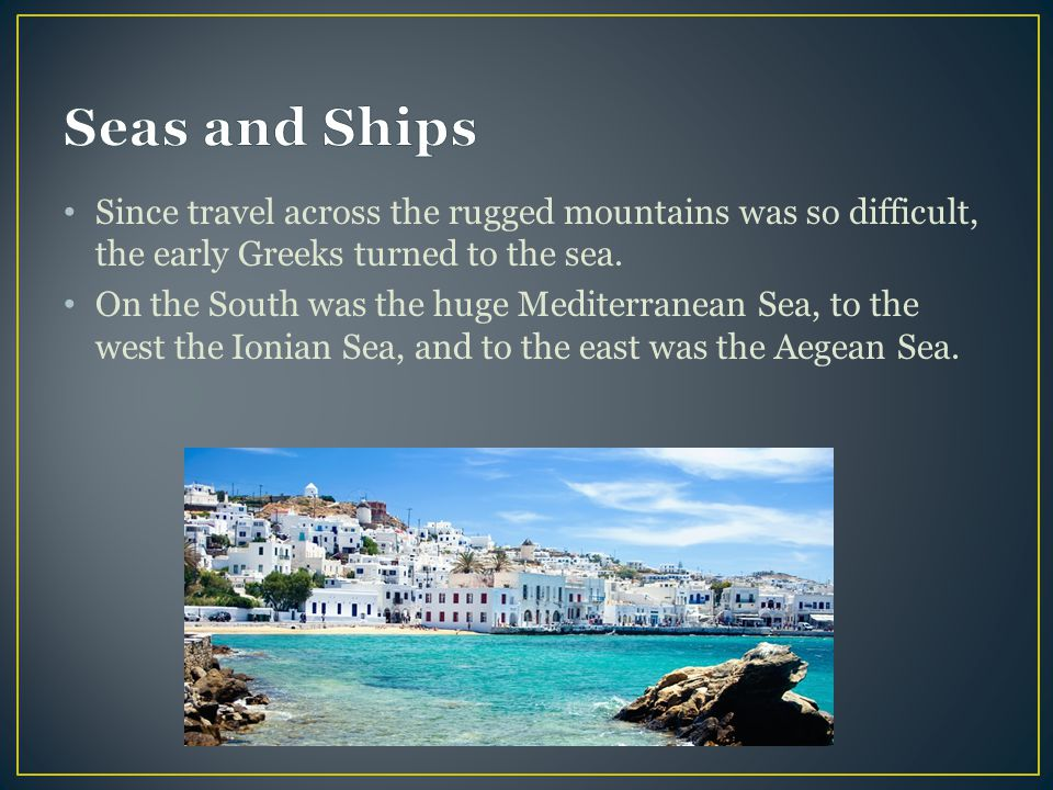 Seas and Ships Since travel across the rugged mountains was so difficult, the early Greeks turned to the sea.