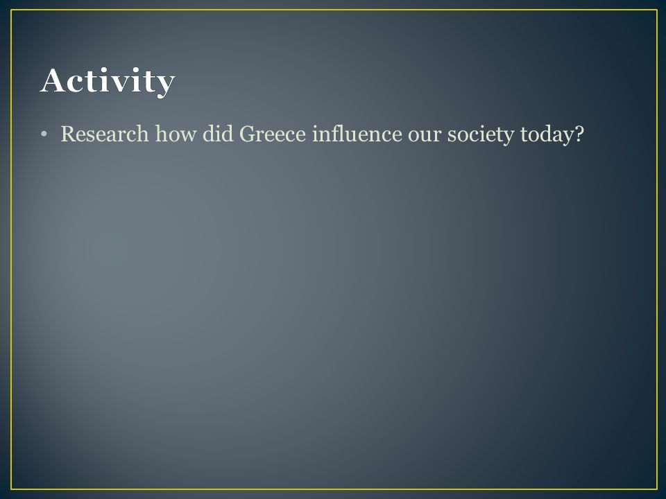 Activity Research how did Greece influence our society today