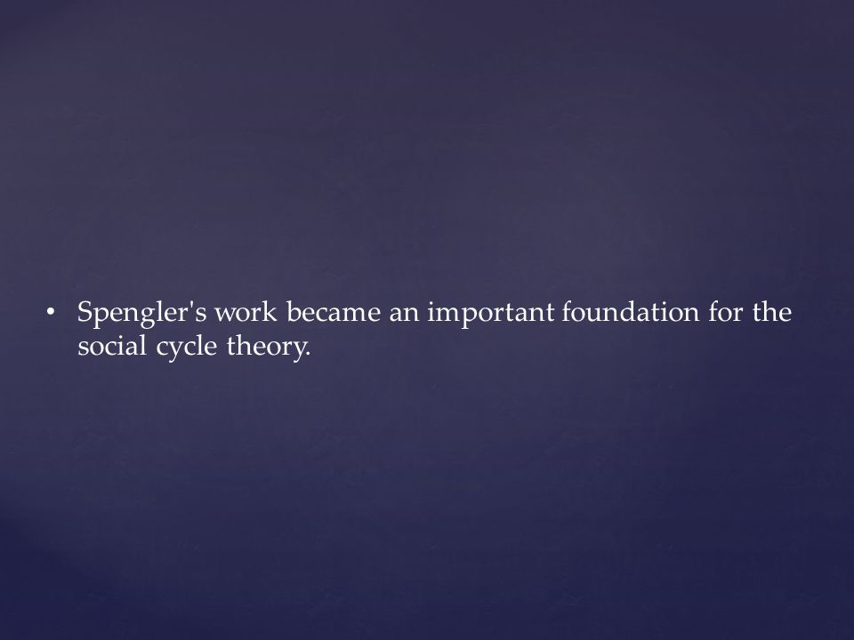 Spengler s work became an important foundation for the social cycle theory.