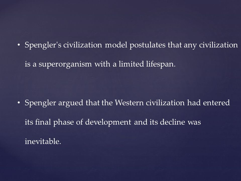 Spengler s civilization model postulates that any civilization is a superorganism with a limited lifespan.