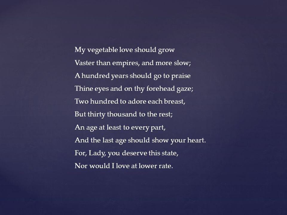 My vegetable love should grow Vaster than empires, and more slow; A hundred years should go to praise Thine eyes and on thy forehead gaze; Two hundred to adore each breast, But thirty thousand to the rest; An age at least to every part, And the last age should show your heart.