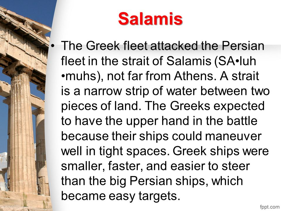 The Greek fleet attacked the Persian fleet in the strait of Salamis (SA•luh •muhs), not far from Athens.