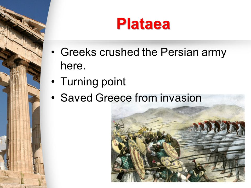 Plataea Greeks crushed the Persian army here. Turning point