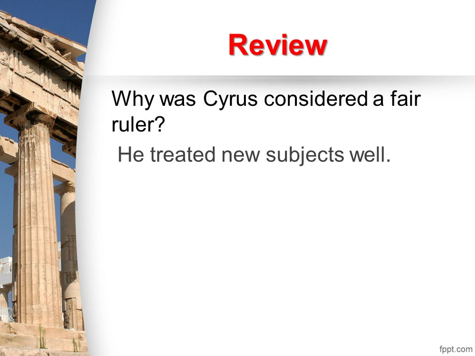 Review Why was Cyrus considered a fair ruler. He treated new subjects well.