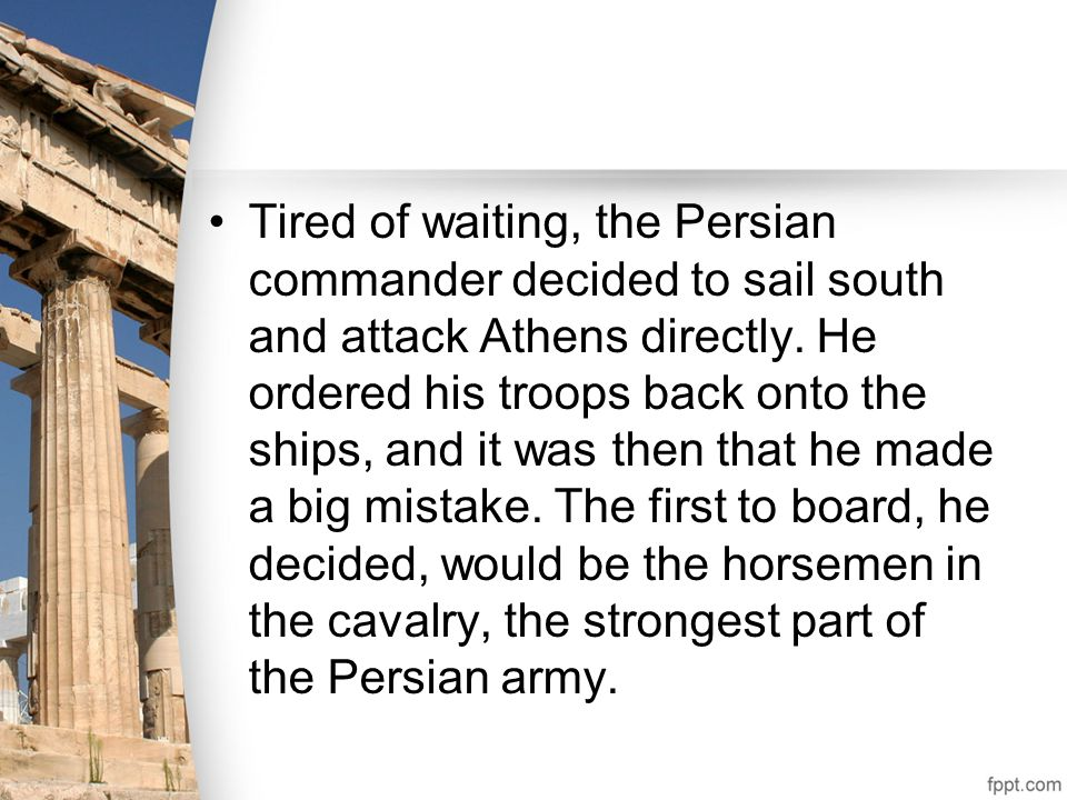 Tired of waiting, the Persian commander decided to sail south and attack Athens directly.