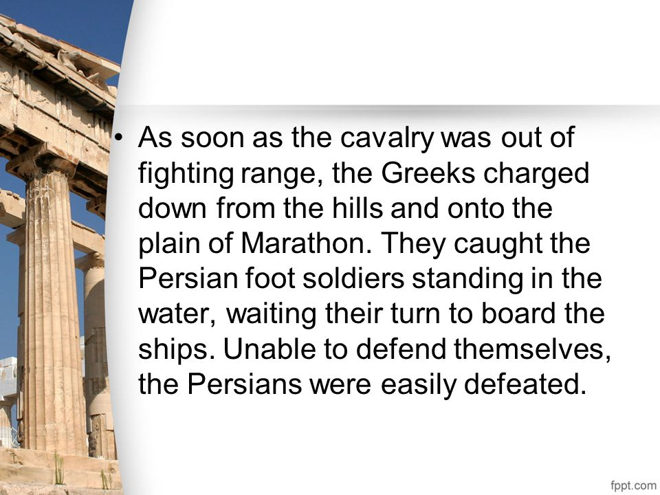 As soon as the cavalry was out of fighting range, the Greeks charged down from the hills and onto the plain of Marathon.