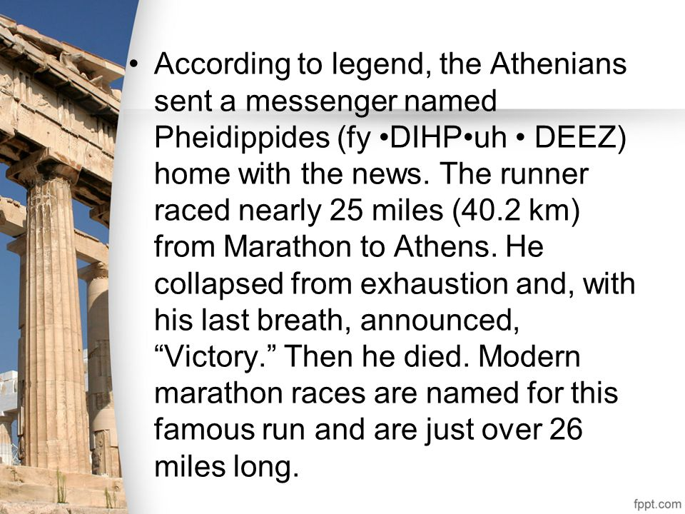 According to legend, the Athenians sent a messenger named Pheidippides (fy •DIHP•uh • DEEZ) home with the news.