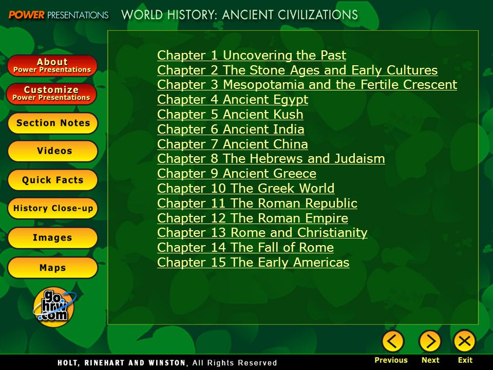 Chapter 1 Uncovering the Past Chapter 2 The Stone Ages and Early Cultures Chapter 3 Mesopotamia and the Fertile Crescent Chapter 4 Ancient Egypt Chapter 5 Ancient Kush Chapter 6 Ancient India Chapter 7 Ancient China Chapter 8 The Hebrews and Judaism Chapter 9 Ancient Greece Chapter 10 The Greek World Chapter 11 The Roman Republic Chapter 12 The Roman Empire Chapter 13 Rome and Christianity Chapter 14 The Fall of Rome Chapter 15 The Early Americas