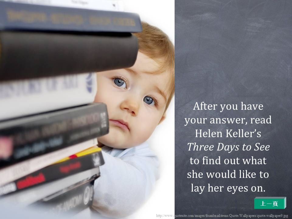 After you have your answer, read Helen Keller's Three Days to See to find out what she would like to lay her eyes on.