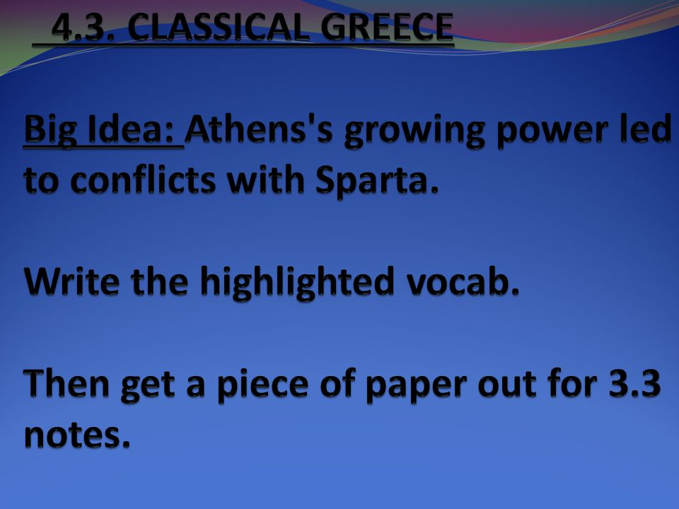 4.3. CLASSICAL GREECE Big Idea: Athens s growing power led to conflicts with Sparta. Write the highlighted vocab. Then get a piece of paper out for 3.3 notes.