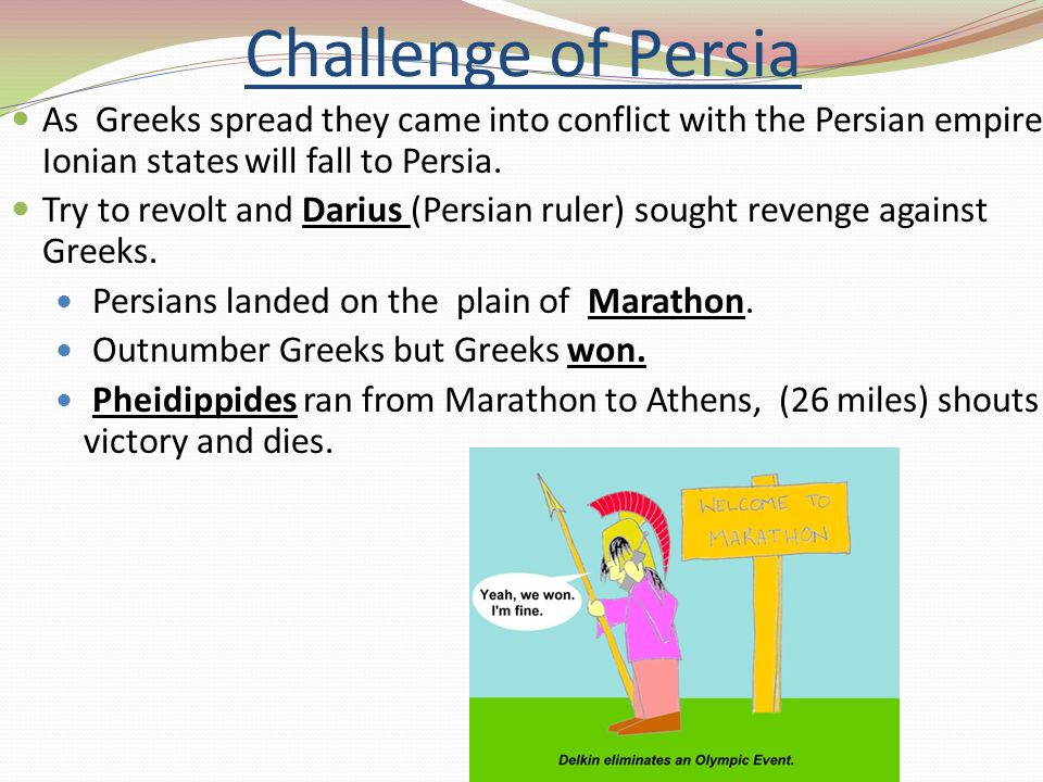 Challenge of Persia As Greeks spread they came into conflict with the Persian empire. Ionian states will fall to Persia.
