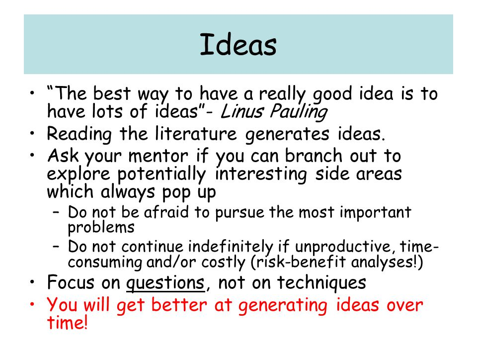 Ideas The best way to have a really good idea is to have lots of ideas - Linus Pauling. Reading the literature generates ideas.