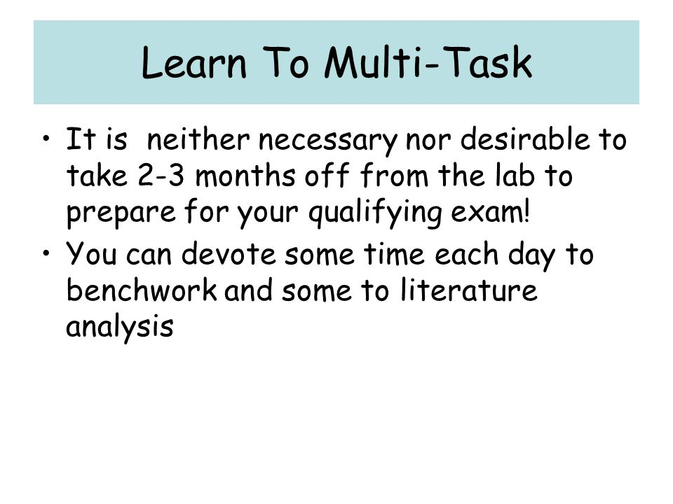 Learn To Multi-Task It is neither necessary nor desirable to take 2-3 months off from the lab to prepare for your qualifying exam!
