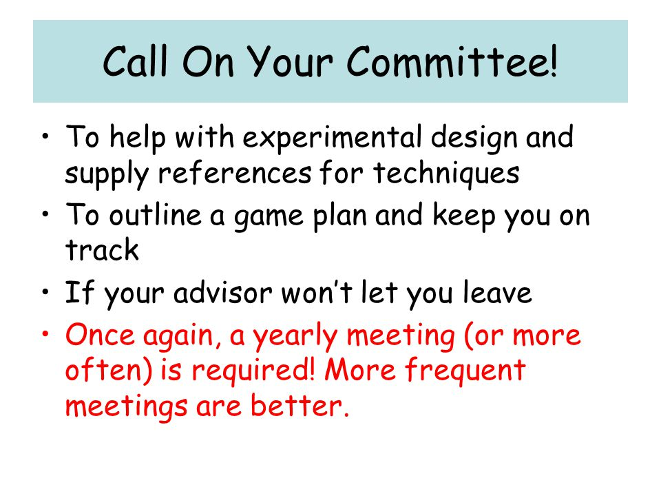 Call On Your Committee! To help with experimental design and supply references for techniques. To outline a game plan and keep you on track.
