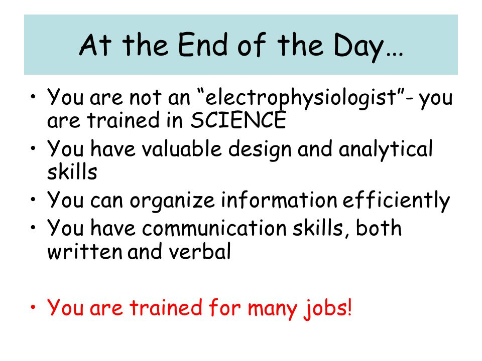 At the End of the Day… You are not an electrophysiologist - you are trained in SCIENCE. You have valuable design and analytical skills.