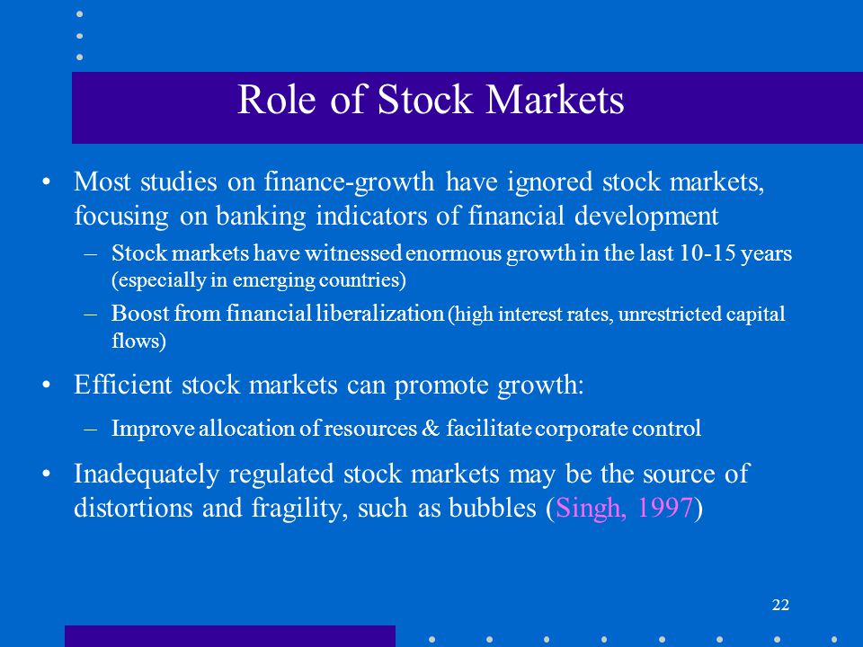 Role of Stock Markets Most studies on finance-growth have ignored stock markets, focusing on banking indicators of financial development.