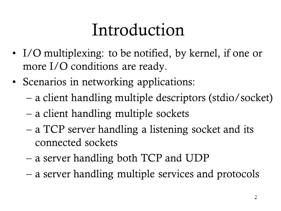 Introduction I/O multiplexing: to be notified, by kernel, if one or more I/O conditions are ready. Scenarios in networking applications: