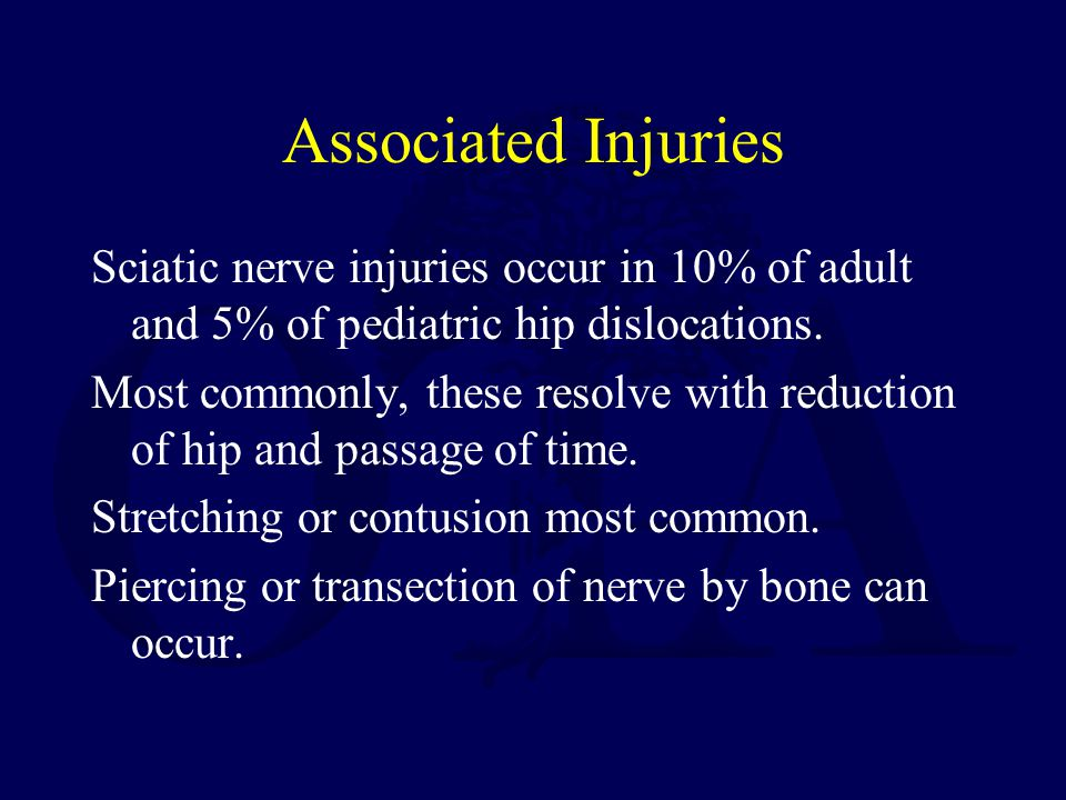 Associated Injuries Sciatic nerve injuries occur in 10% of adult and 5% of pediatric hip dislocations.