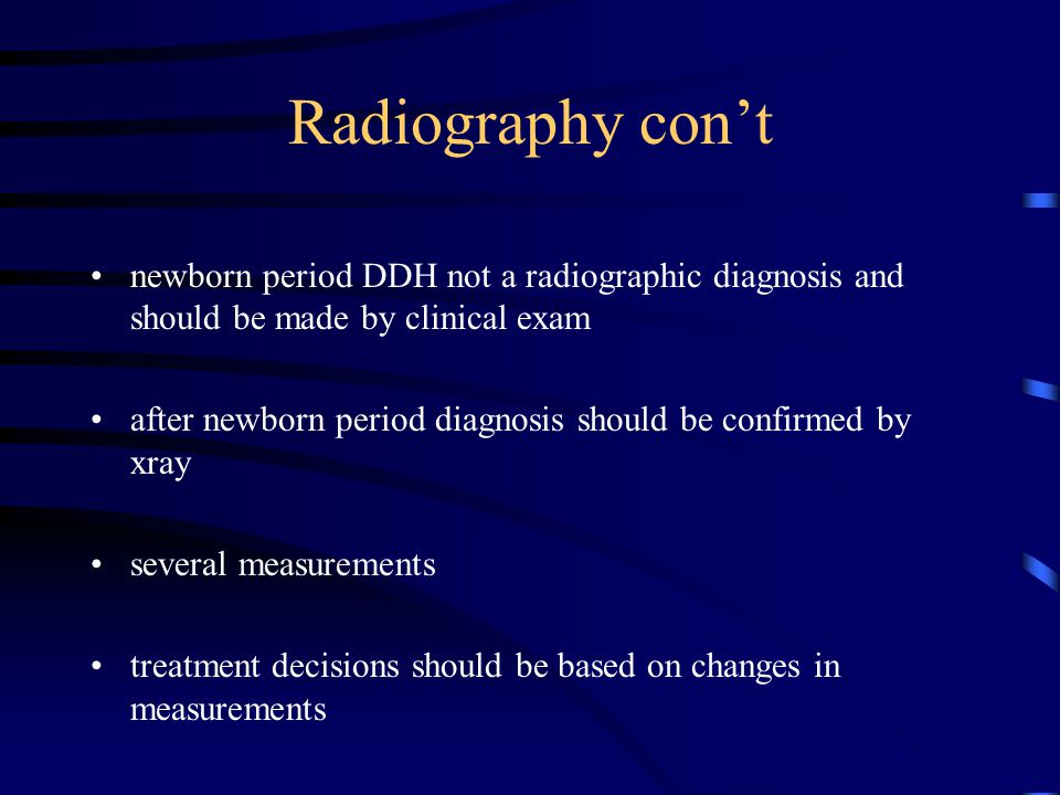 Radiography con't newborn period DDH not a radiographic diagnosis and should be made by clinical exam.
