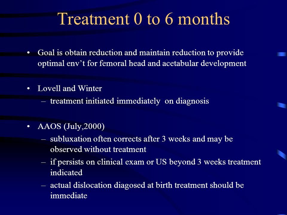 Treatment 0 to 6 months Goal is obtain reduction and maintain reduction to provide optimal env't for femoral head and acetabular development.