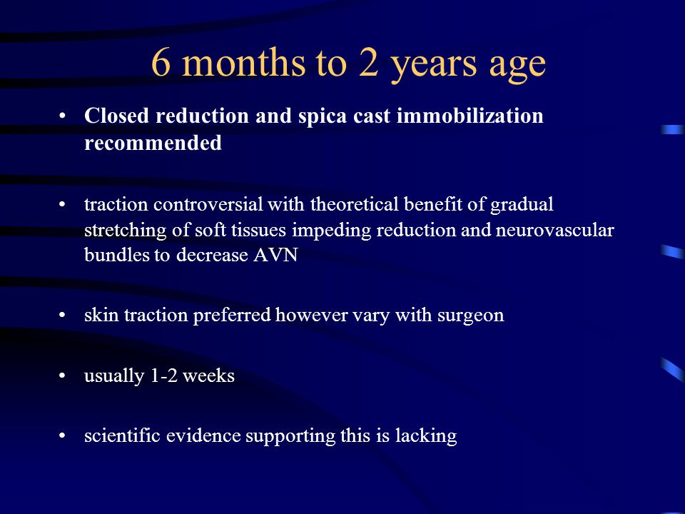 6 months to 2 years age Closed reduction and spica cast immobilization recommended.