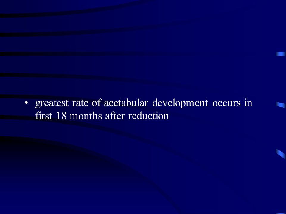 greatest rate of acetabular development occurs in first 18 months after reduction