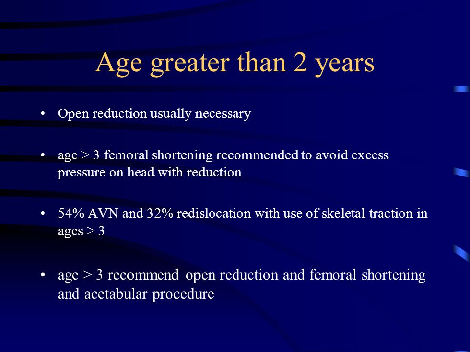 Age greater than 2 years Open reduction usually necessary. age > 3 femoral shortening recommended to avoid excess pressure on head with reduction.