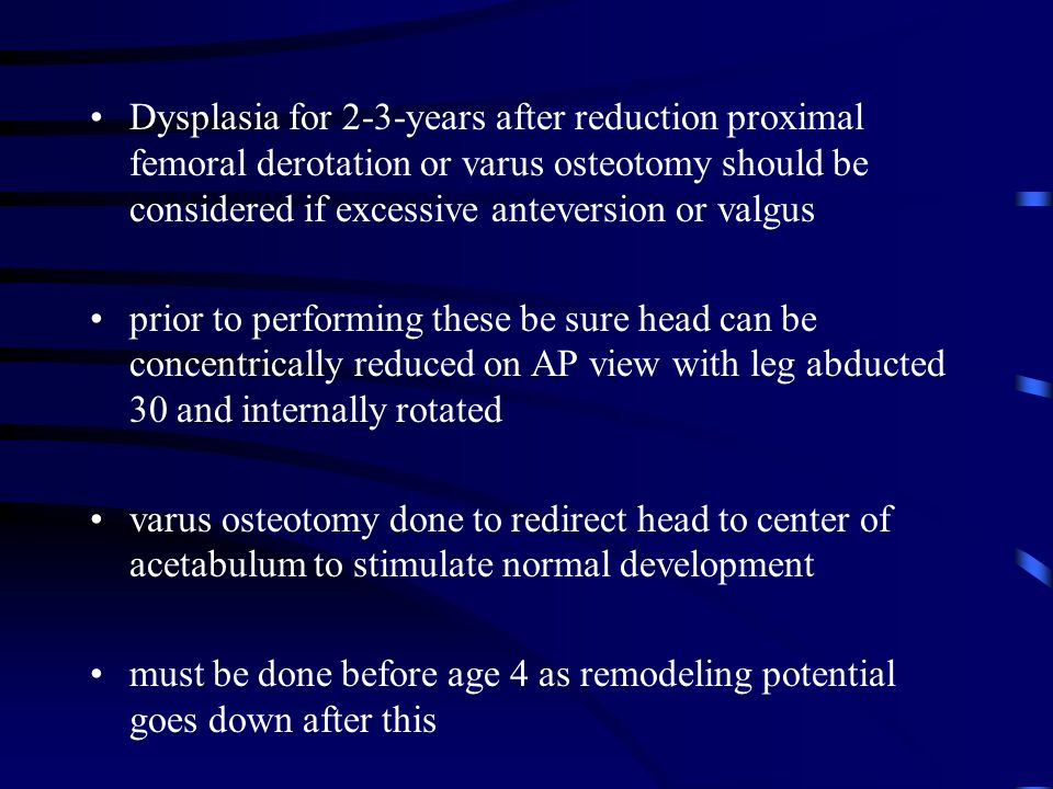 Dysplasia for 2-3-years after reduction proximal femoral derotation or varus osteotomy should be considered if excessive anteversion or valgus