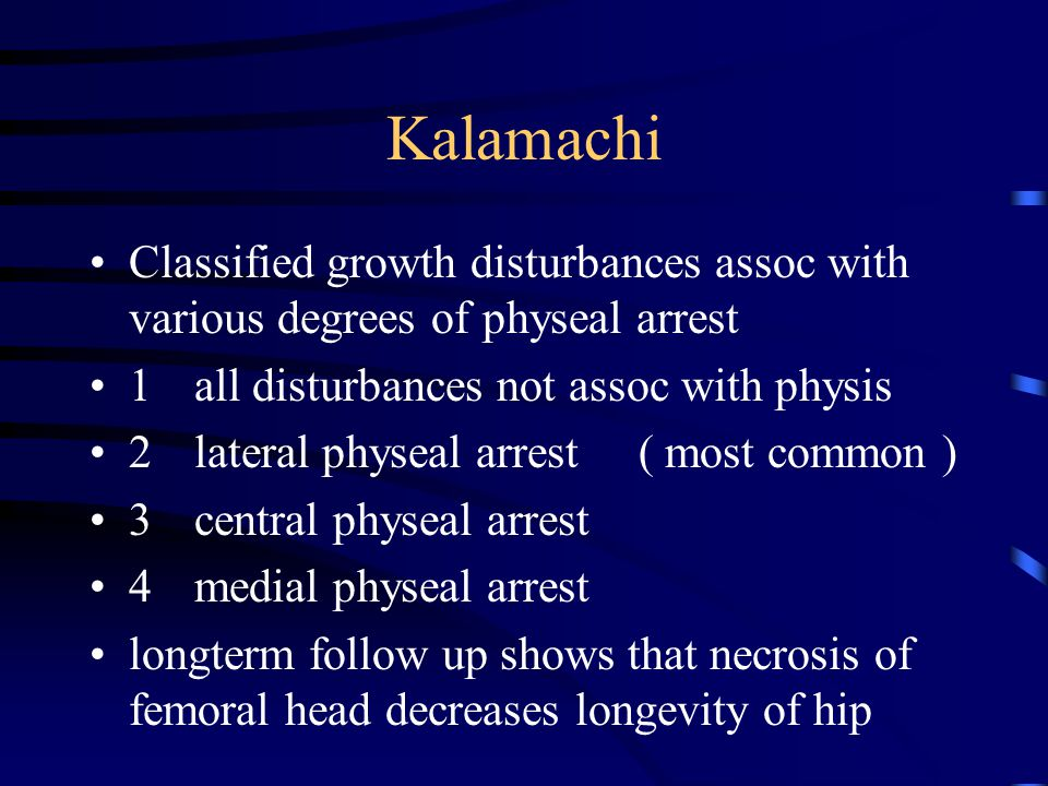Kalamachi Classified growth disturbances assoc with various degrees of physeal arrest. 1 all disturbances not assoc with physis.