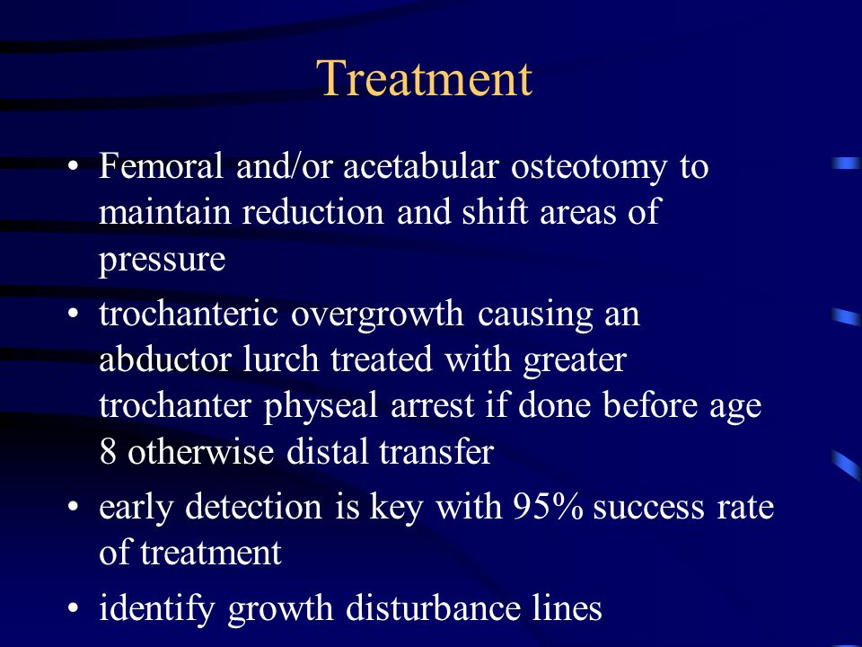 Treatment Femoral and/or acetabular osteotomy to maintain reduction and shift areas of pressure.