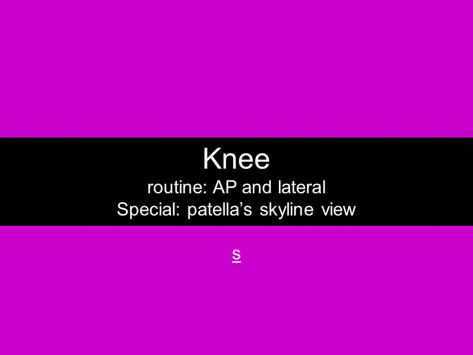 Knee routine: AP and lateral