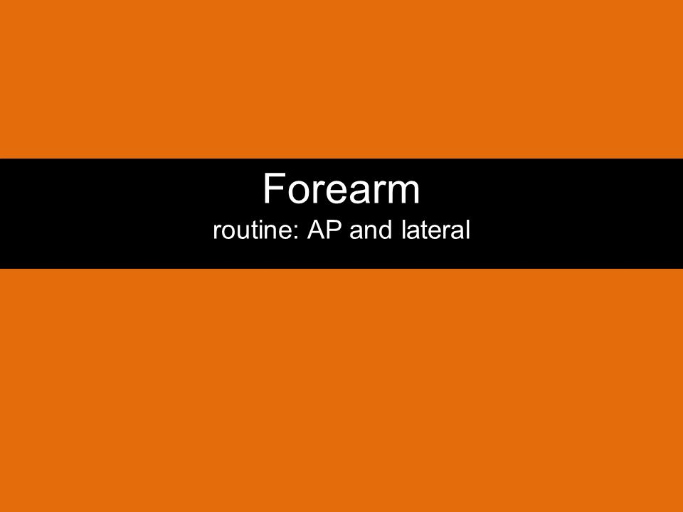 Forearm routine: AP and lateral