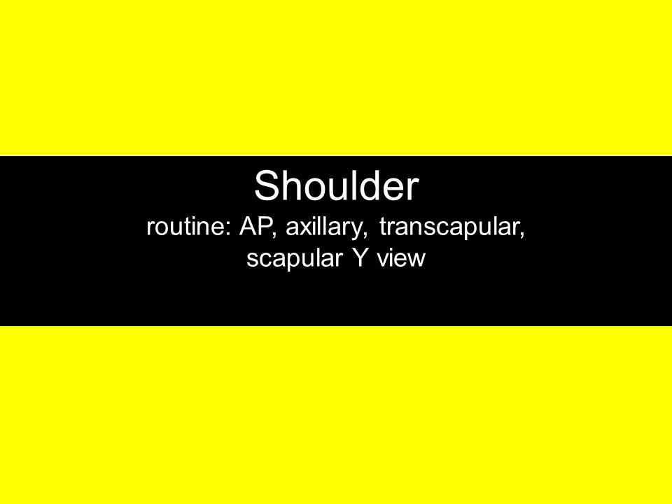 Shoulder routine: AP, axillary, transcapular,