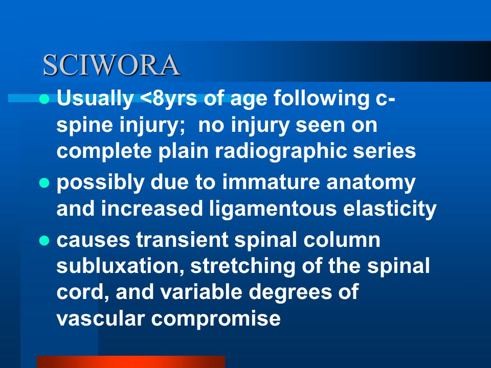 SCIWORA Usually <8yrs of age following c-spine injury; no injury seen on complete plain radiographic series.