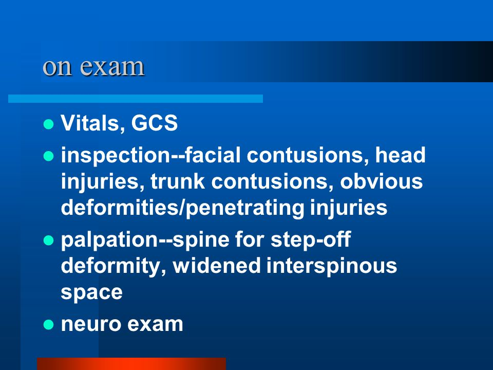 on exam Vitals, GCS. inspection--facial contusions, head injuries, trunk contusions, obvious deformities/penetrating injuries.