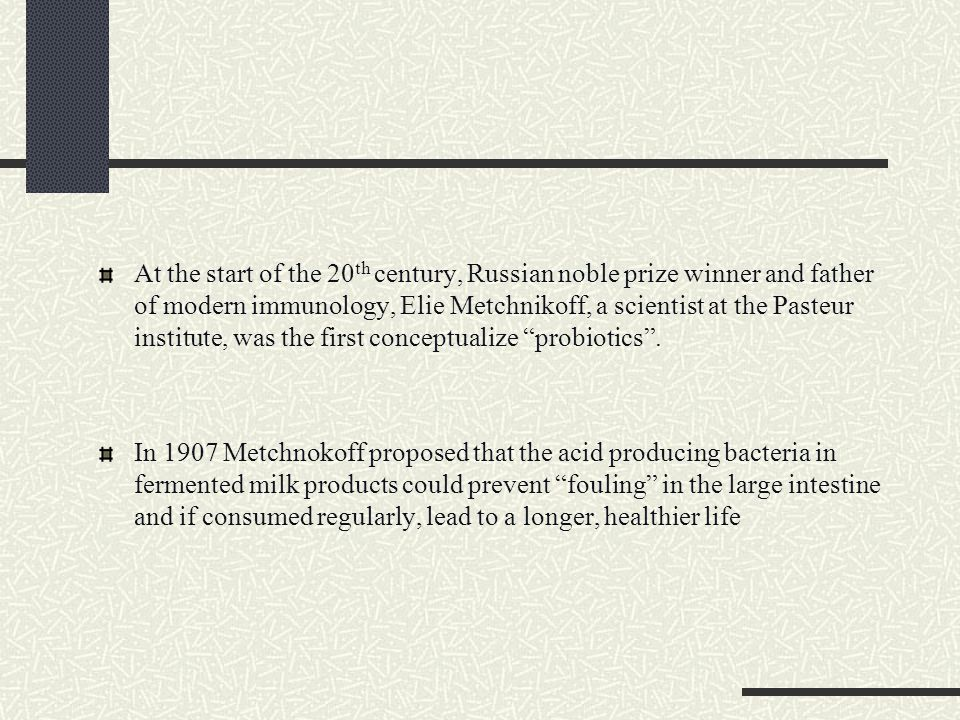At the start of the 20th century, Russian noble prize winner and father of modern immunology, Elie Metchnikoff, a scientist at the Pasteur institute, was the first conceptualize probiotics .