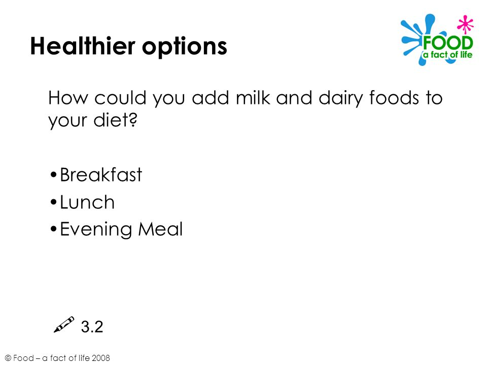 Healthier options How could you add milk and dairy foods to your diet Breakfast. Lunch. Evening Meal.