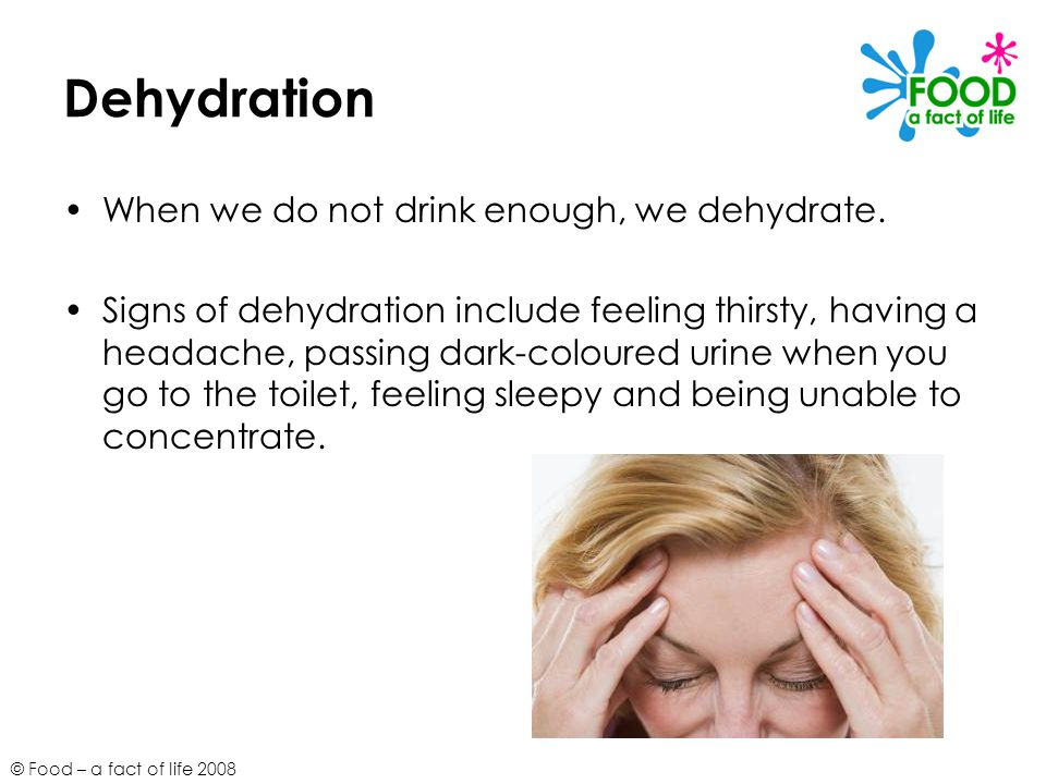 Dehydration When we do not drink enough, we dehydrate.