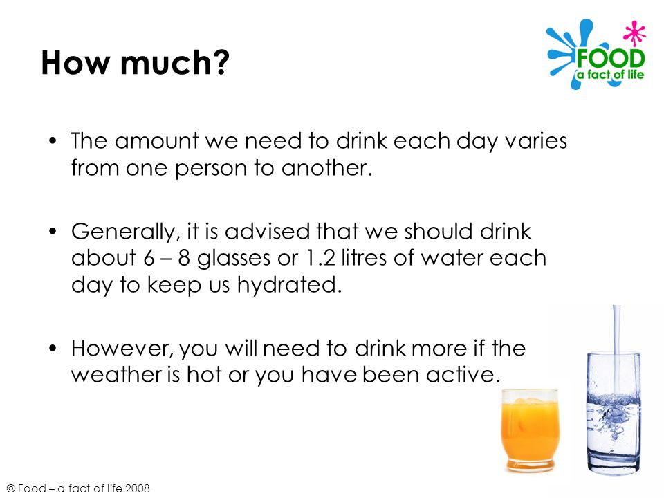 How much The amount we need to drink each day varies from one person to another.