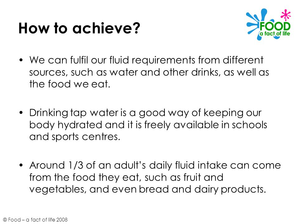 How to achieve We can fulfil our fluid requirements from different sources, such as water and other drinks, as well as the food we eat.