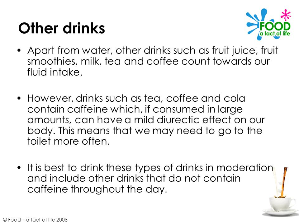 Other drinks Apart from water, other drinks such as fruit juice, fruit smoothies, milk, tea and coffee count towards our fluid intake.