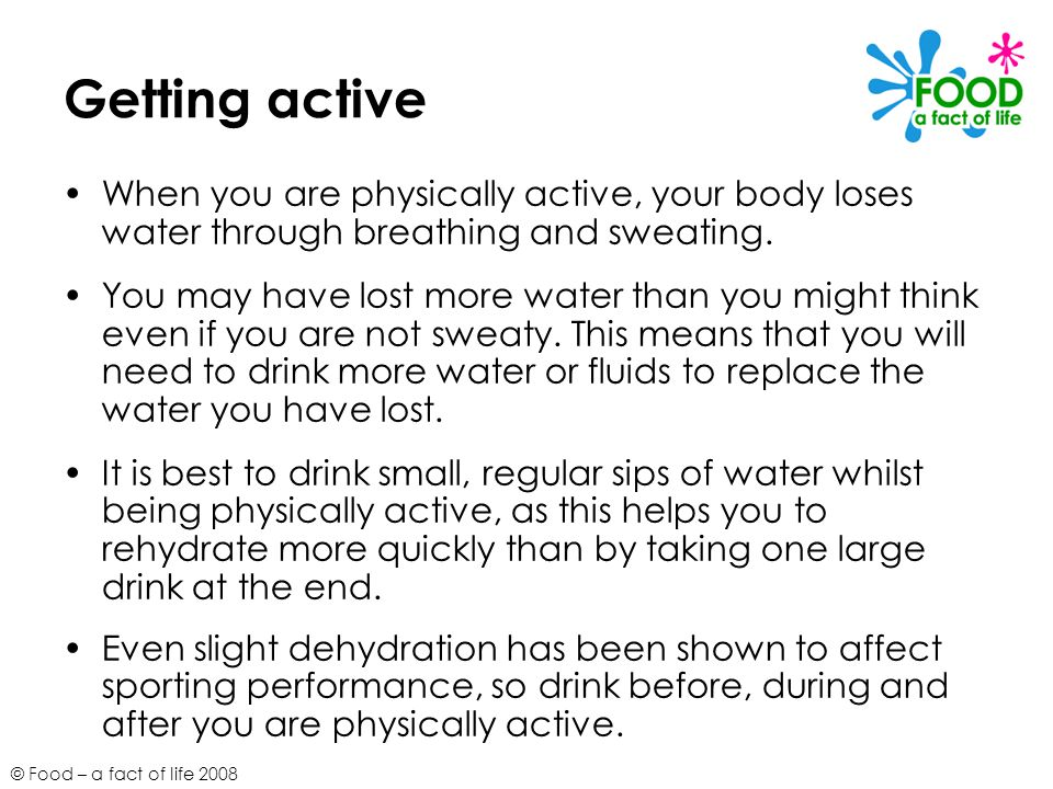 Getting active When you are physically active, your body loses water through breathing and sweating.