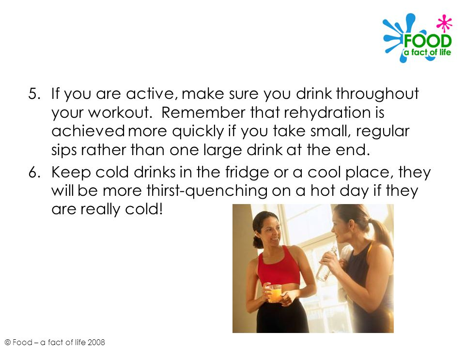 If you are active, make sure you drink throughout your workout