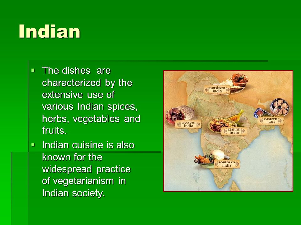 Indian The dishes are characterized by the extensive use of various Indian spices, herbs, vegetables and fruits.