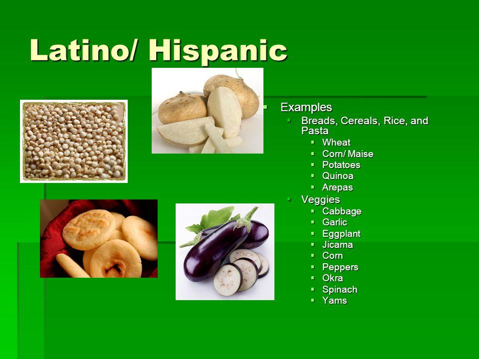 Latino/ Hispanic Examples Breads, Cereals, Rice, and Pasta Veggies