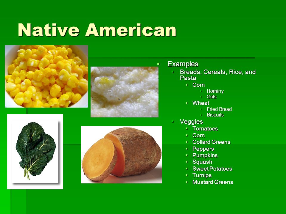 Native American Examples Breads, Cereals, Rice, and Pasta Veggies Corn