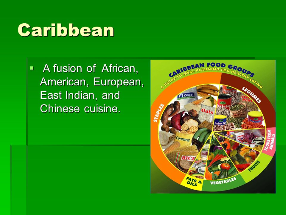 Caribbean A fusion of African, American, European, East Indian, and Chinese cuisine.