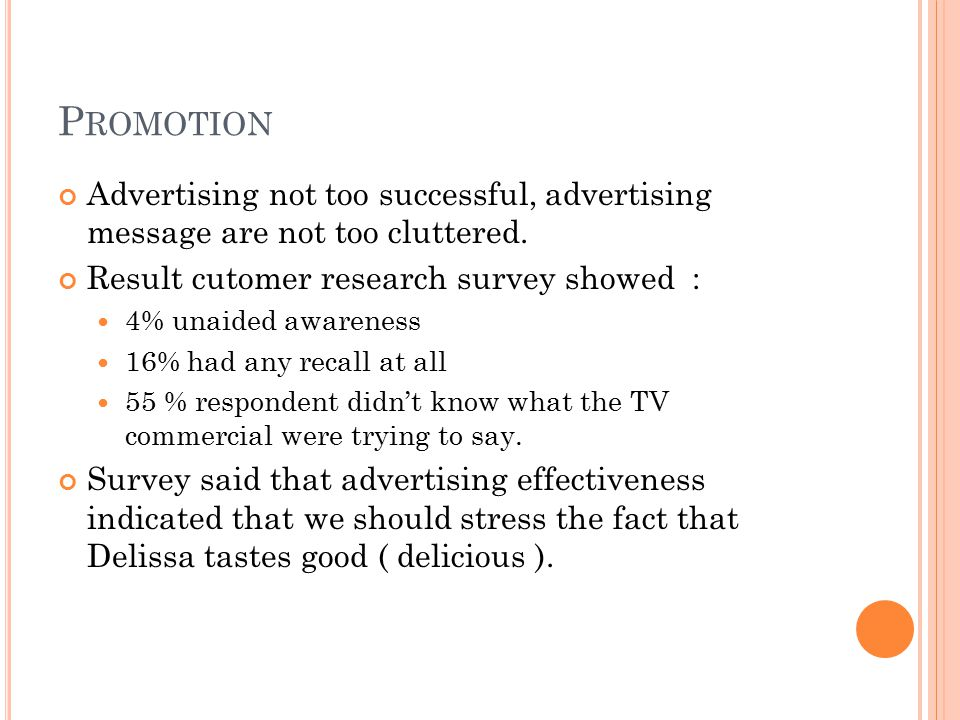 Promotion Advertising not too successful, advertising message are not too cluttered. Result cutomer research survey showed :
