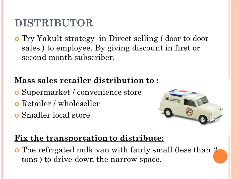 DISTRIBUTOR Try Yakult strategy in Direct selling ( door to door sales ) to employee. By giving discount in first or second month subscriber.