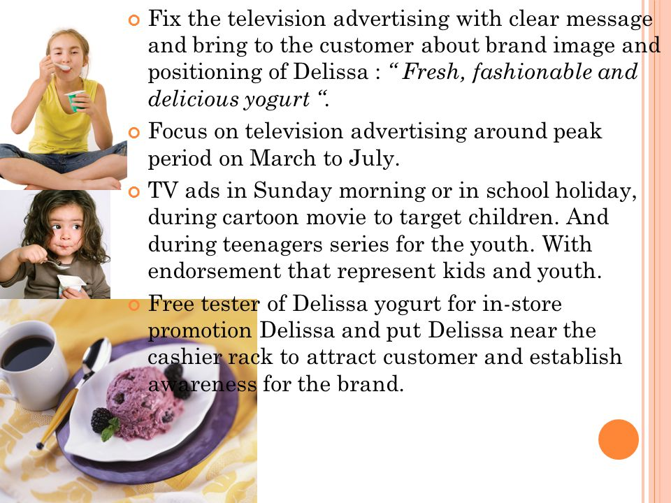 Fix the television advertising with clear message and bring to the customer about brand image and positioning of Delissa : Fresh, fashionable and delicious yogurt .